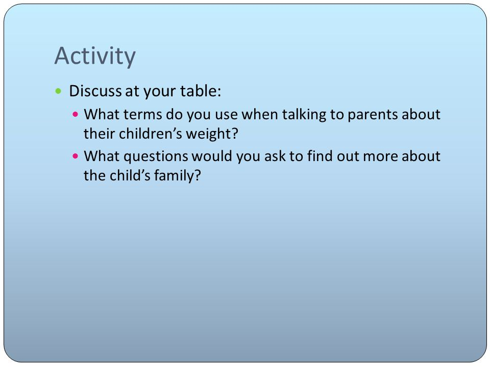 Activity Discuss at your table: What terms do you use when talking to parents about their children's weight.