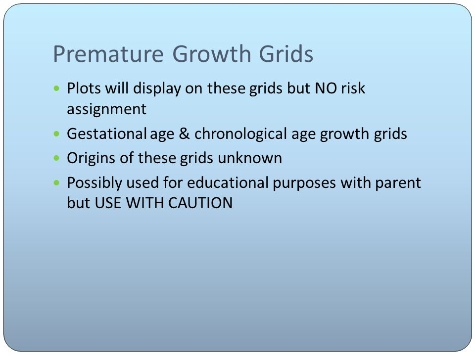 Premature Growth Grids Plots will display on these grids but NO risk assignment Gestational age & chronological age growth grids Origins of these grids unknown Possibly used for educational purposes with parent but USE WITH CAUTION
