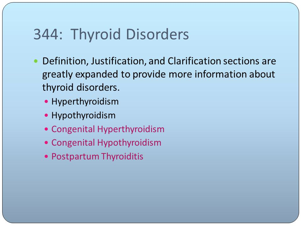 344: Thyroid Disorders Definition, Justification, and Clarification sections are greatly expanded to provide more information about thyroid disorders.