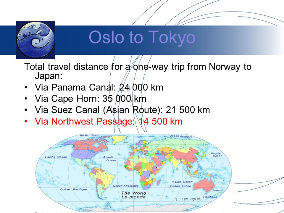 Oslo to Tokyo Total travel distance for a one-way trip from Norway to Japan: Via Panama Canal: 24 000 km Via Cape Horn: 35 000 km Via Suez Canal (Asian Route): 21 500 km Via Northwest Passage: 14 500 km