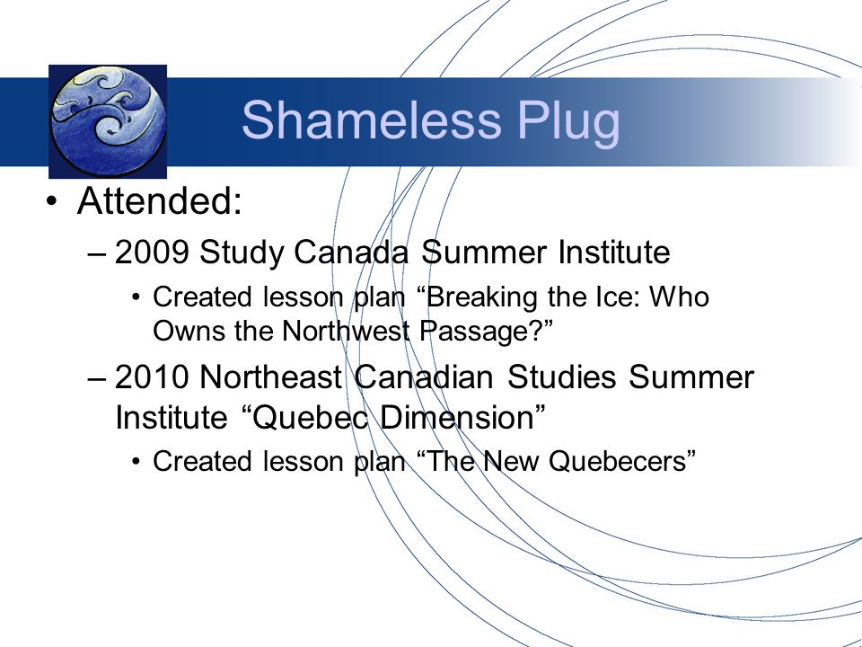 Shameless Plug Attended: –2009 Study Canada Summer Institute Created lesson plan Breaking the Ice: Who Owns the Northwest Passage –2010 Northeast Canadian Studies Summer Institute Quebec Dimension Created lesson plan The New Quebecers