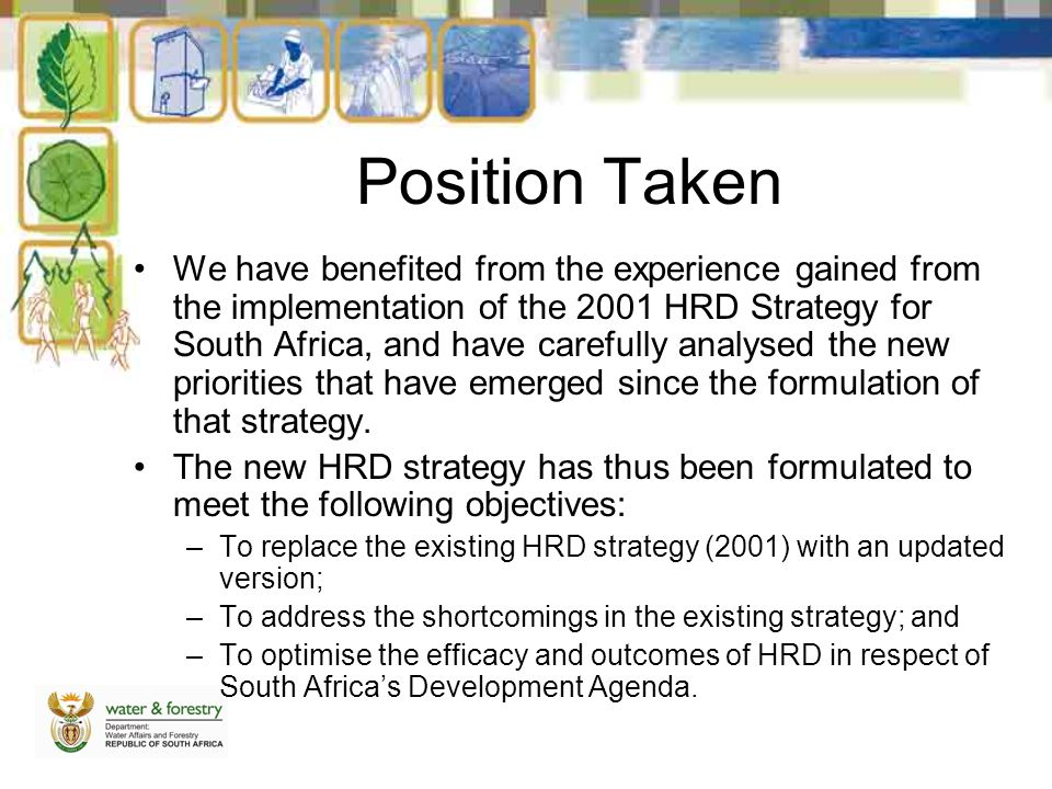 Position Taken We have benefited from the experience gained from the implementation of the 2001 HRD Strategy for South Africa, and have carefully analysed the new priorities that have emerged since the formulation of that strategy.