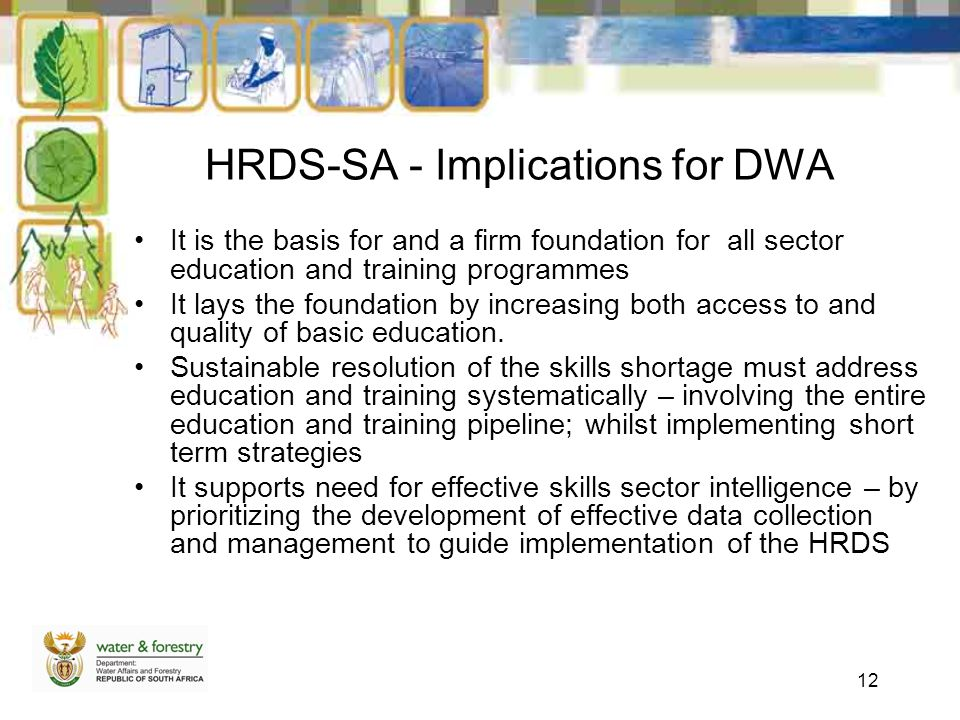 12 HRDS-SA - Implications for DWA It is the basis for and a firm foundation for all sector education and training programmes It lays the foundation by increasing both access to and quality of basic education.
