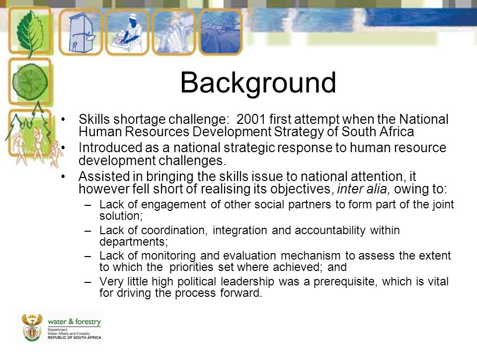 Background Skills shortage challenge: 2001 first attempt when the National Human Resources Development Strategy of South Africa Introduced as a national strategic response to human resource development challenges.
