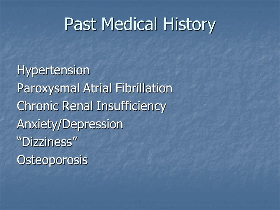 Past Medical History Hypertension Paroxysmal Atrial Fibrillation Chronic Renal Insufficiency Anxiety/Depression Dizziness Osteoporosis