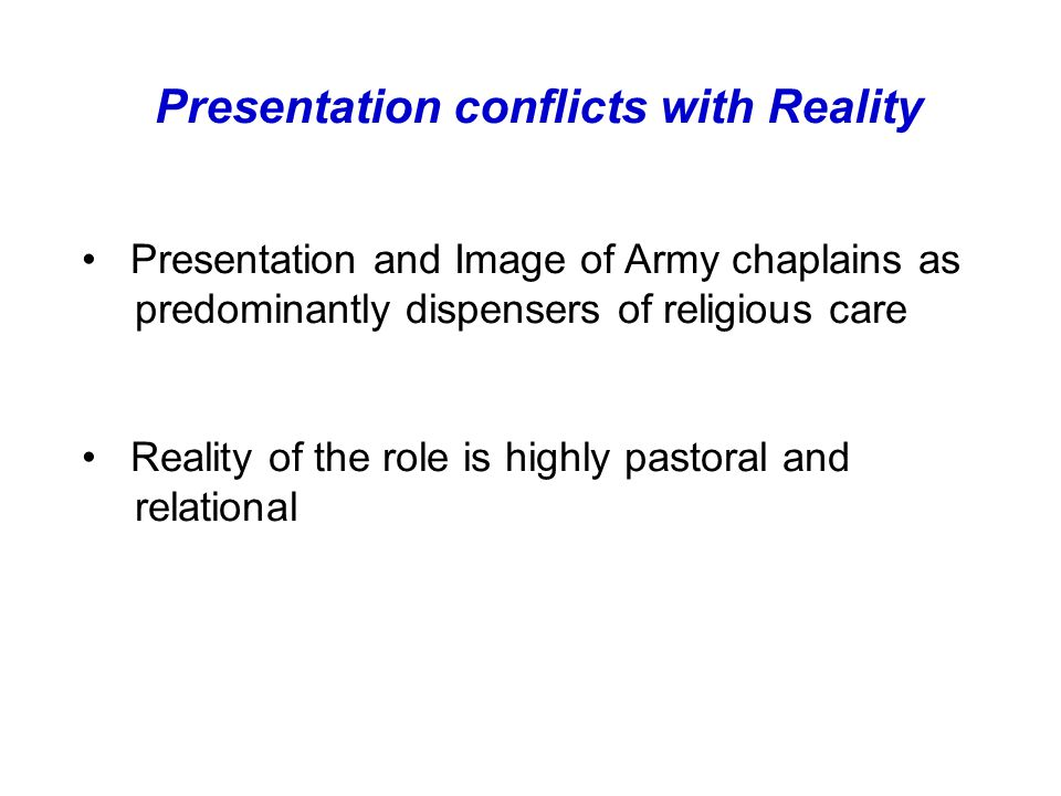Presentation conflicts with Reality Presentation and Image of Army chaplains as predominantly dispensers of religious care Reality of the role is highly pastoral and relational