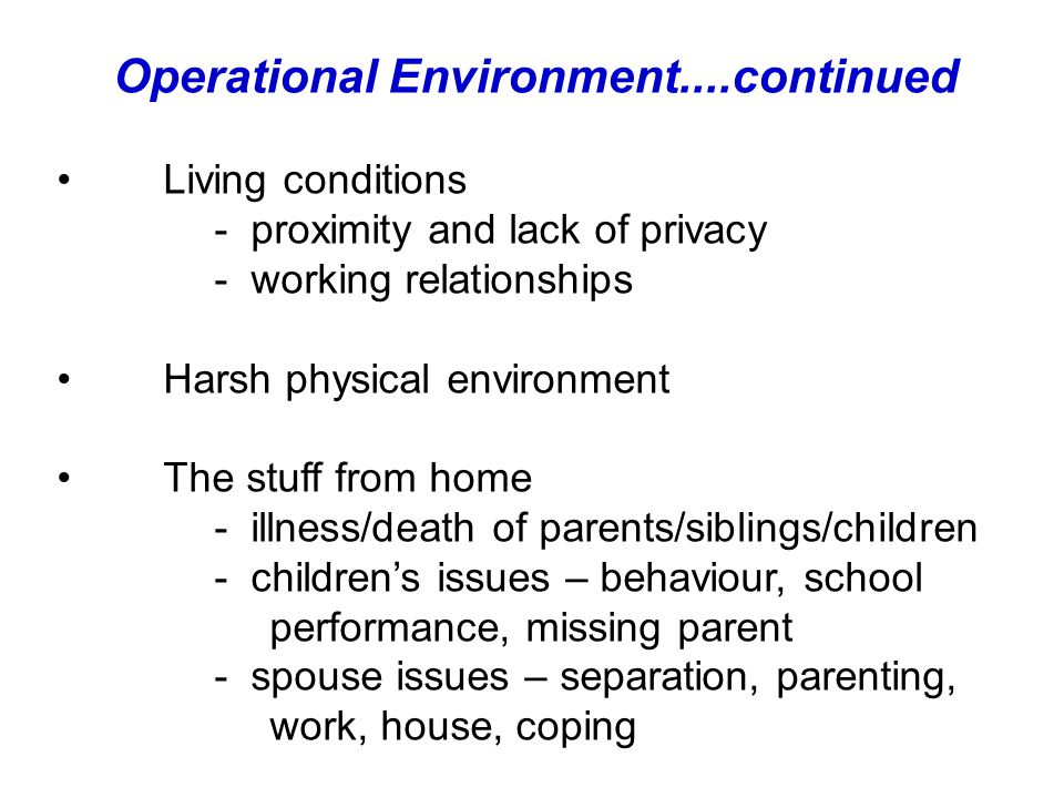 Operational Environment....continued Living conditions - proximity and lack of privacy - working relationships Harsh physical environment The stuff from home - illness/death of parents/siblings/children - children's issues – behaviour, school performance, missing parent - spouse issues – separation, parenting, work, house, coping