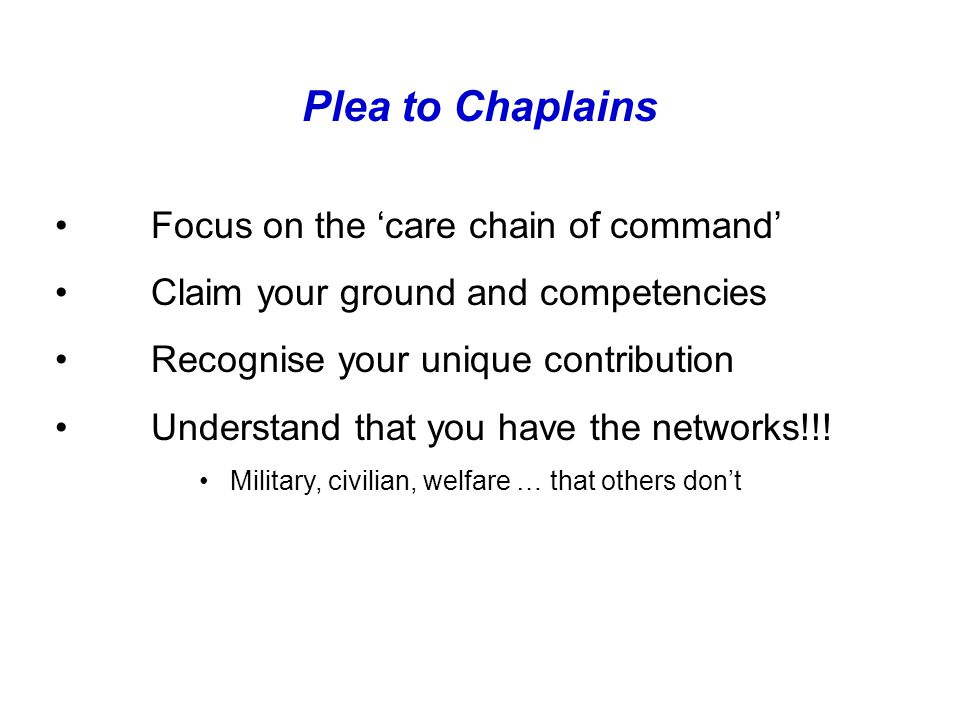 Plea to Chaplains Focus on the 'care chain of command' Claim your ground and competencies Recognise your unique contribution Understand that you have the networks!!.