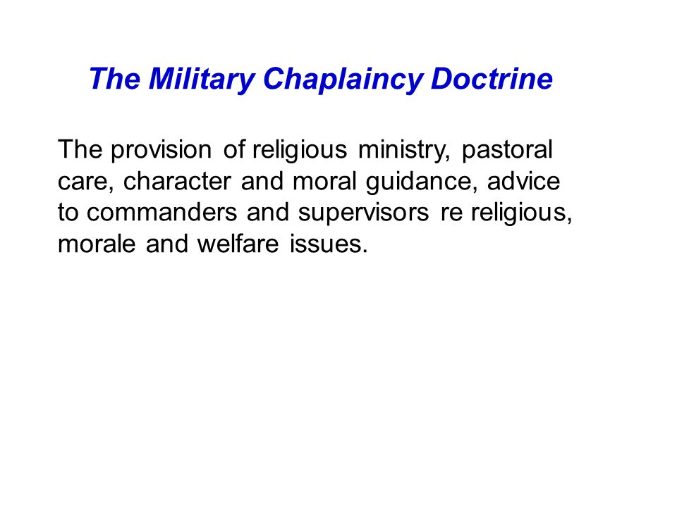 The Military Chaplaincy Doctrine The provision of religious ministry, pastoral care, character and moral guidance, advice to commanders and supervisors re religious, morale and welfare issues.