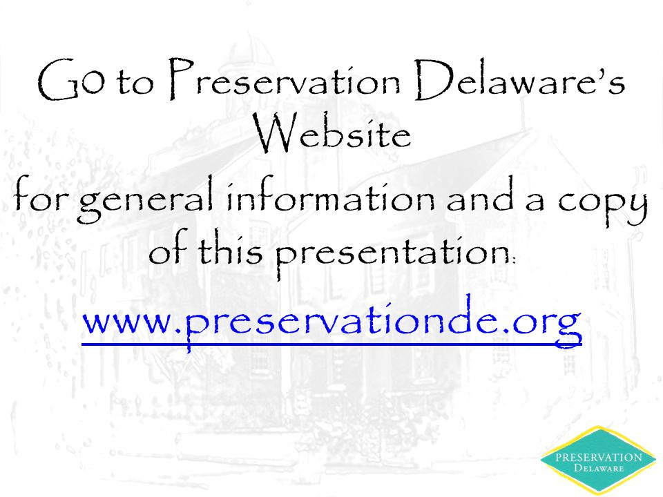 G0 to Preservation Delaware's Website for general information and a copy of this presentation : www.preservationde.org
