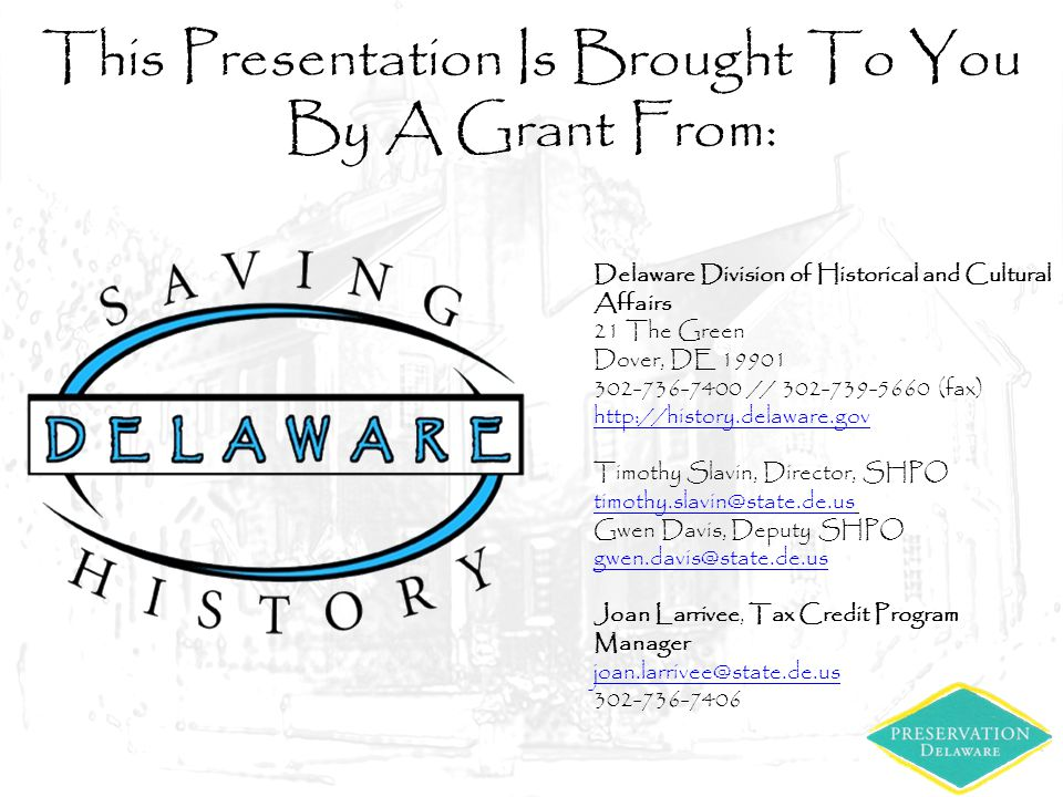 This Presentation Is Brought To You By A Grant From: Delaware Division of Historical and Cultural Affairs 21 The Green Dover, DE 19901 302-736-7400 // 302-739-5660 (fax) http://history.delaware.gov Timothy Slavin, Director, SHPO timothy.slavin@state.de.us Gwen Davis, Deputy SHPO gwen.davis@state.de.us Joan Larrivee, Tax Credit Program Manager joan.larrivee@state.de.us 302-736-7406