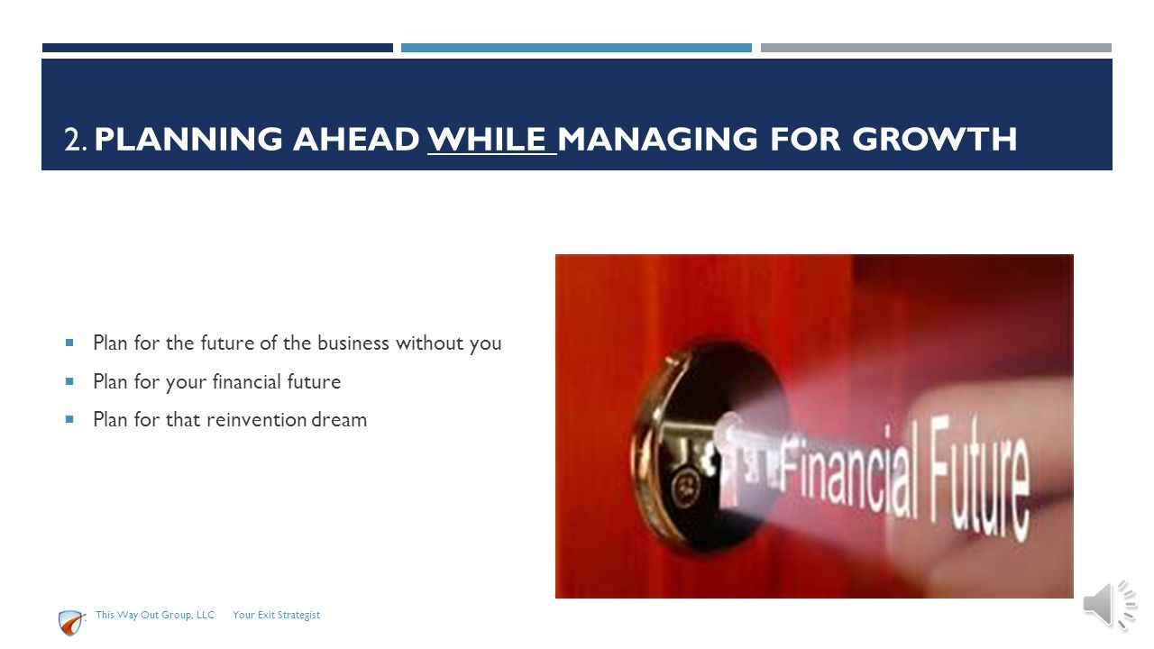 2. PLANNING AHEAD WHILE MANAGING FOR GROWTH This Way Out Group, LLC Your Exit Strategist