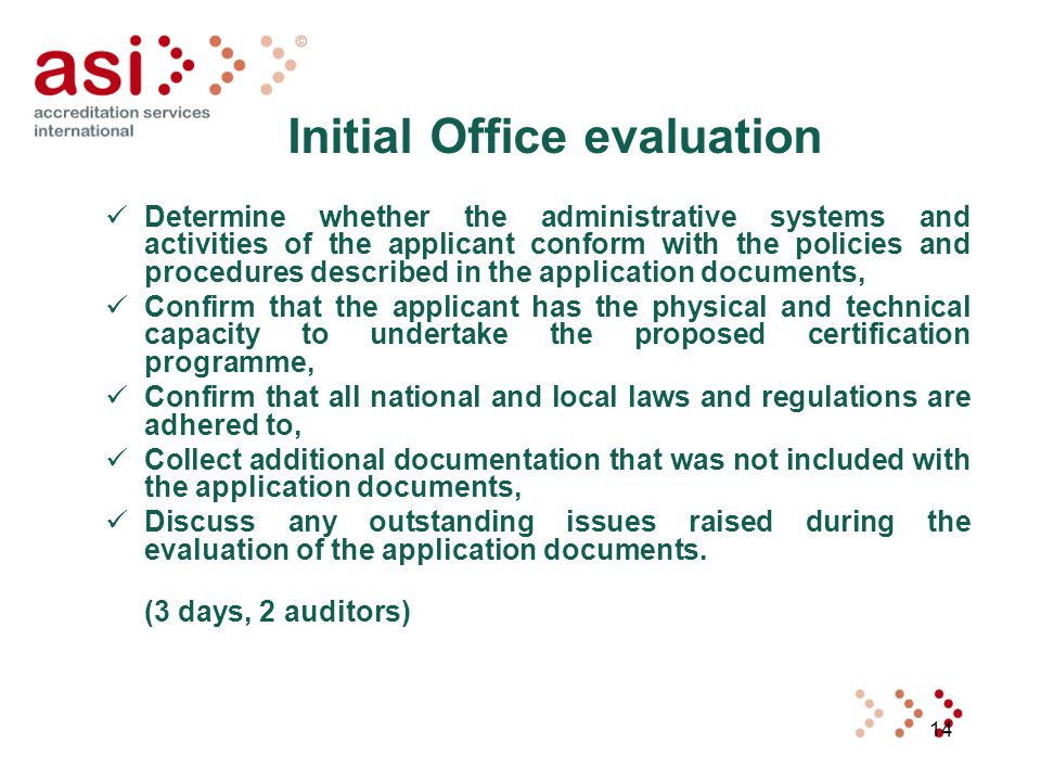14 Initial Office evaluation Determine whether the administrative systems and activities of the applicant conform with the policies and procedures described in the application documents, Confirm that the applicant has the physical and technical capacity to undertake the proposed certification programme, Confirm that all national and local laws and regulations are adhered to, Collect additional documentation that was not included with the application documents, Discuss any outstanding issues raised during the evaluation of the application documents.