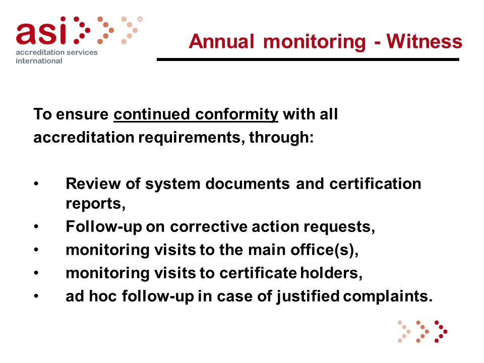 Annual monitoring - Witness To ensure continued conformity with all accreditation requirements, through: Review of system documents and certification reports, Follow-up on corrective action requests, monitoring visits to the main office(s), monitoring visits to certificate holders, ad hoc follow-up in case of justified complaints.