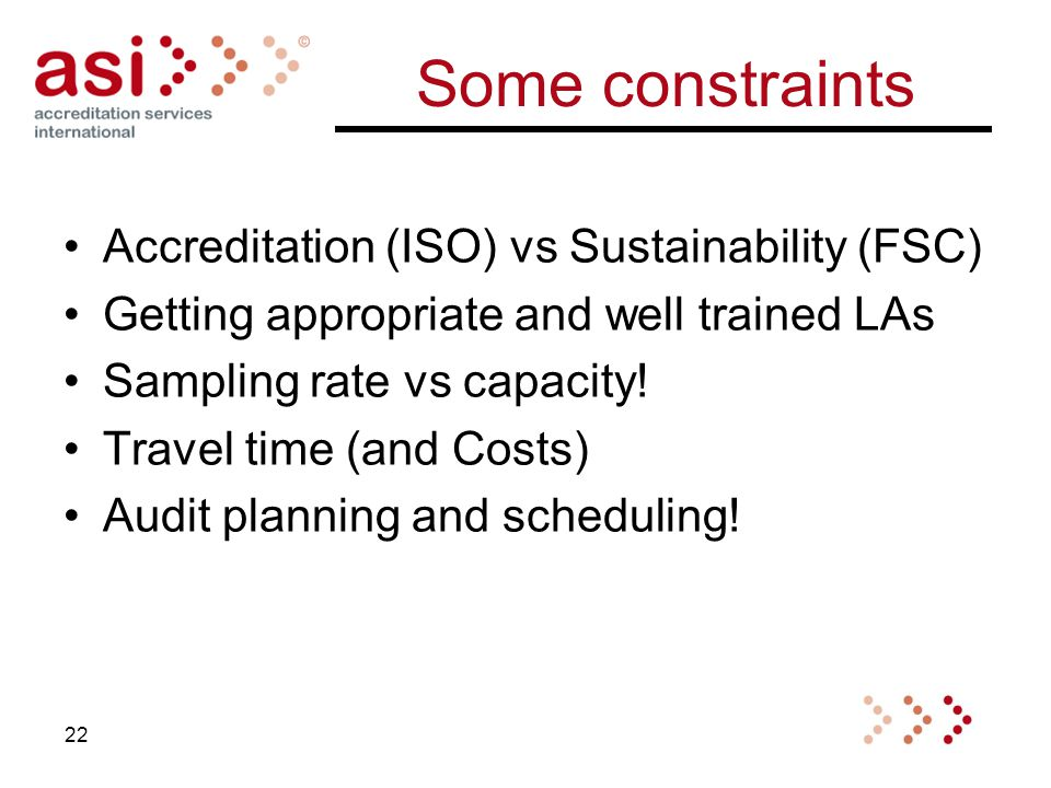 Some constraints Accreditation (ISO) vs Sustainability (FSC) Getting appropriate and well trained LAs Sampling rate vs capacity.