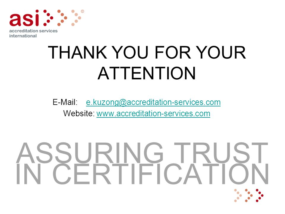 THANK YOU FOR YOUR ATTENTION E-Mail: e.kuzong@accreditation-services.come.kuzong@accreditation-services.com Website: www.accreditation-services.comwww.accreditation-services.com ASSURING TRUST IN CERTIFICATION