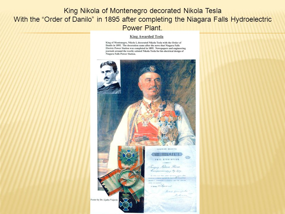 King Nikola of Montenegro decorated Nikola Tesla With the Order of Danilo in 1895 after completing the Niagara Falls Hydroelectric Power Plant.