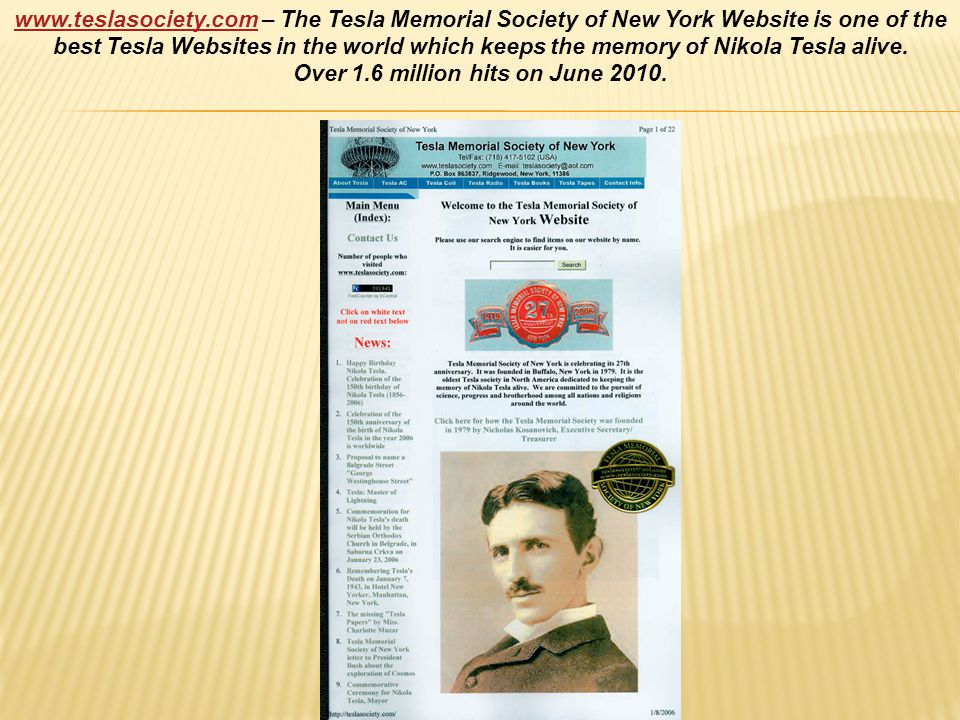 www.teslasociety.comwww.teslasociety.com – The Tesla Memorial Society of New York Website is one of the best Tesla Websites in the world which keeps the memory of Nikola Tesla alive.