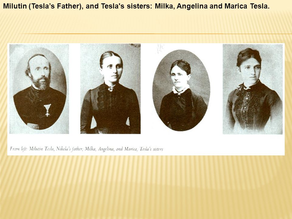 Milutin (Tesla's Father), and Tesla s sisters: Milka, Angelina and Marica Tesla.