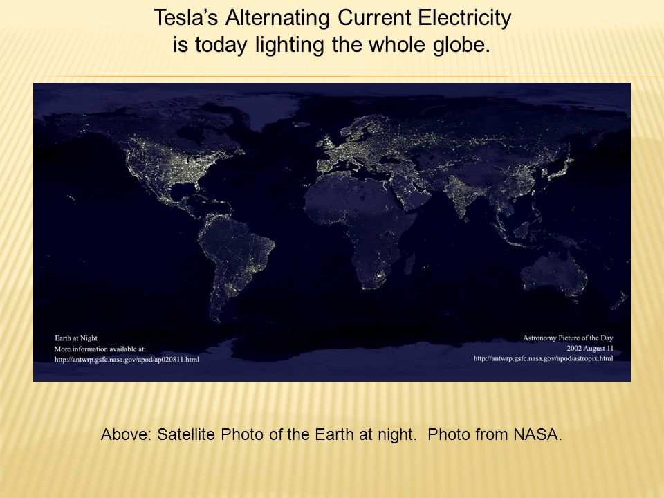 Tesla's Alternating Current Electricity is today lighting the whole globe.