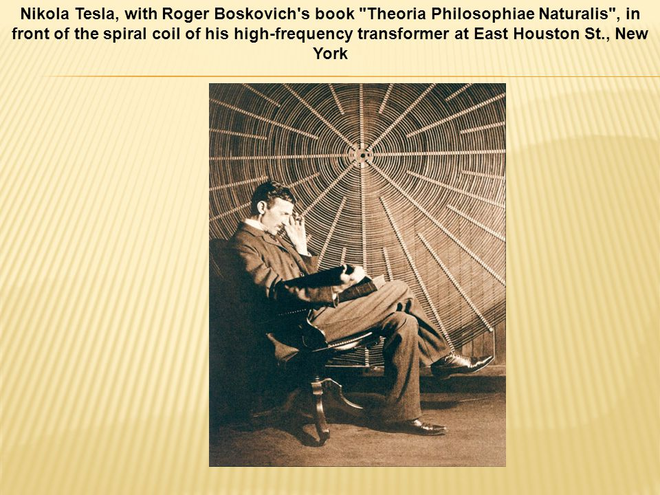 Nikola Tesla, with Roger Boskovich s book Theoria Philosophiae Naturalis , in front of the spiral coil of his high-frequency transformer at East Houston St., New York