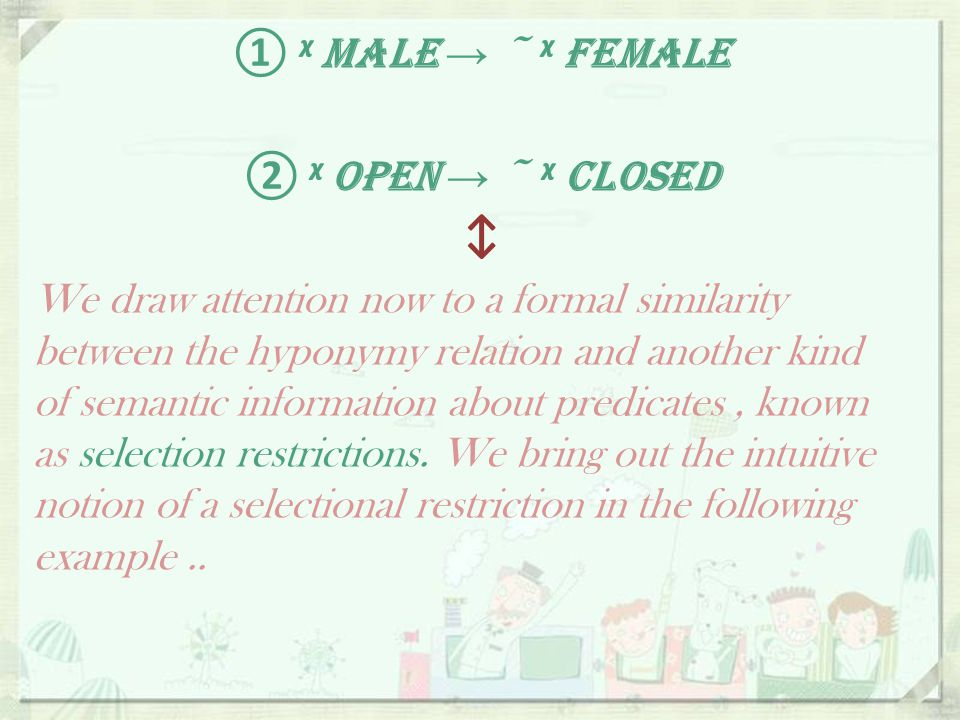 ᵡ MALE → ~ ᵡ FEMALE ① ᵡ OPEN → ~ ᵡ CLOSED ② ↕ We draw attention now to a formal similarity between the hyponymy relation and another kind of semantic information about predicates, known as selection restrictions.