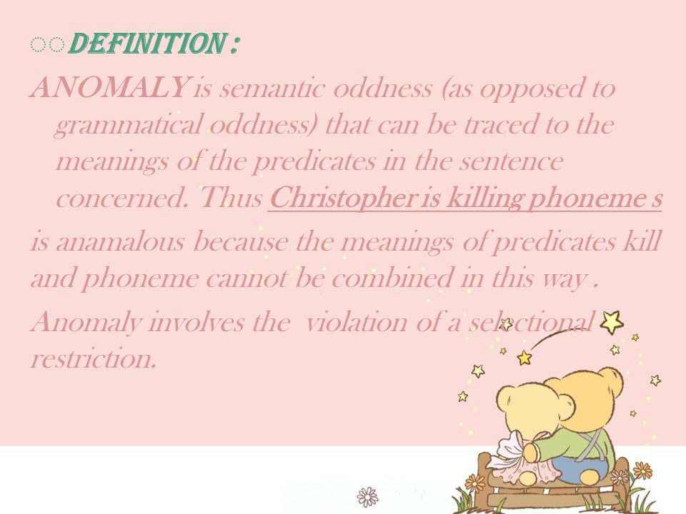 ◌◌ Definition : ANOMALY is semantic oddness (as opposed to grammatical oddness) that can be traced to the meanings of the predicates in the sentence concerned.