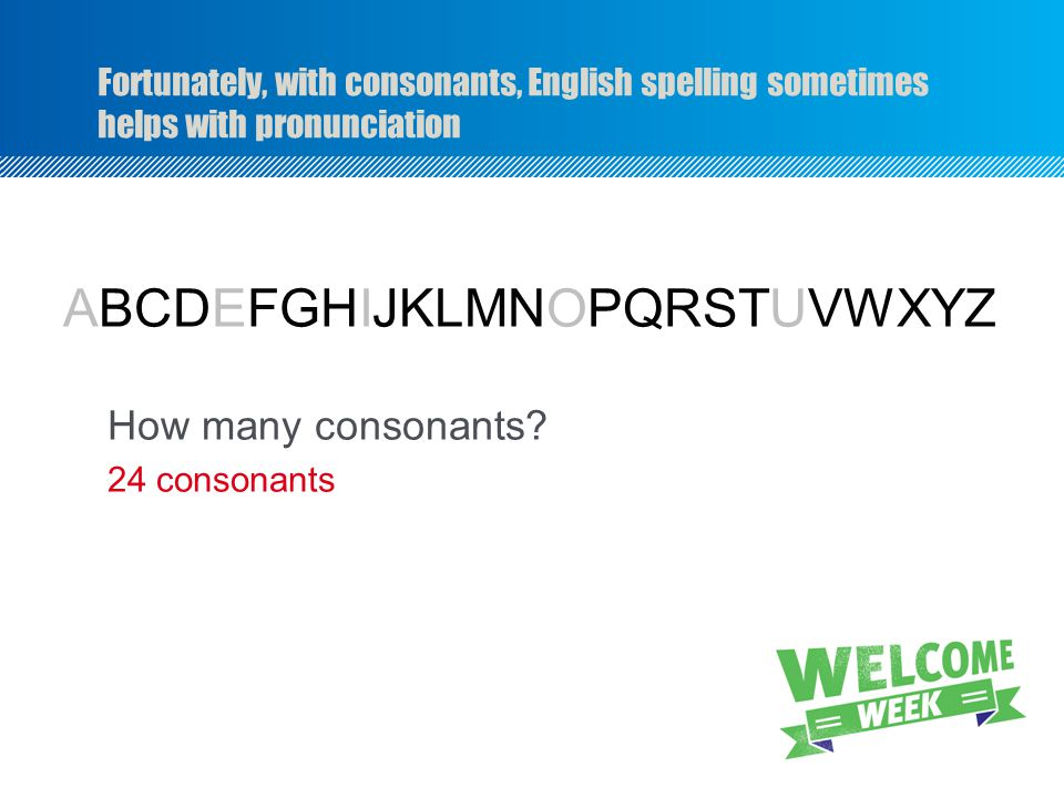 Fortunately, with consonants, English spelling sometimes helps with pronunciation ABCDEFGHIJKLMNOPQRSTUVWXYZ How many consonants.