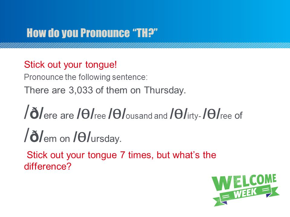 How do you Pronounce TH Stick out your tongue.