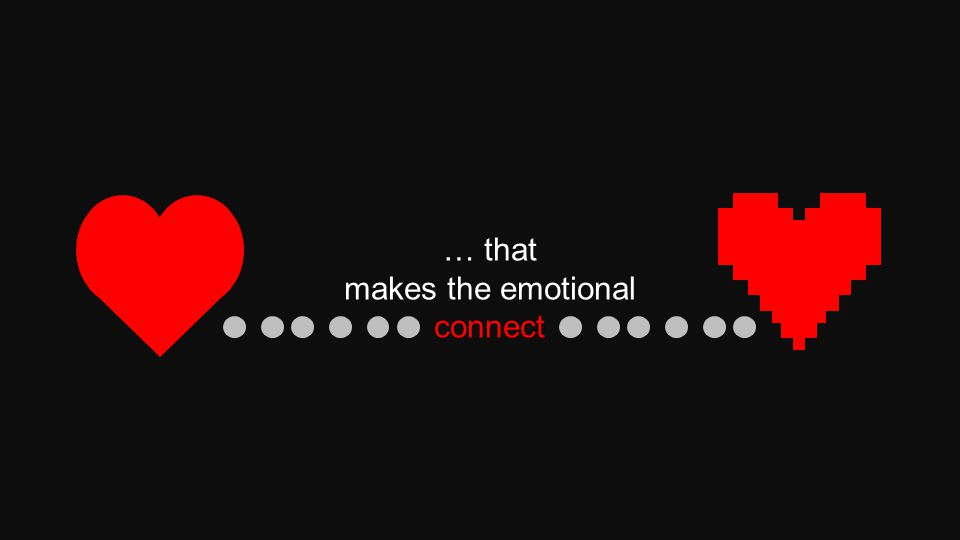 … that makes the emotional connect