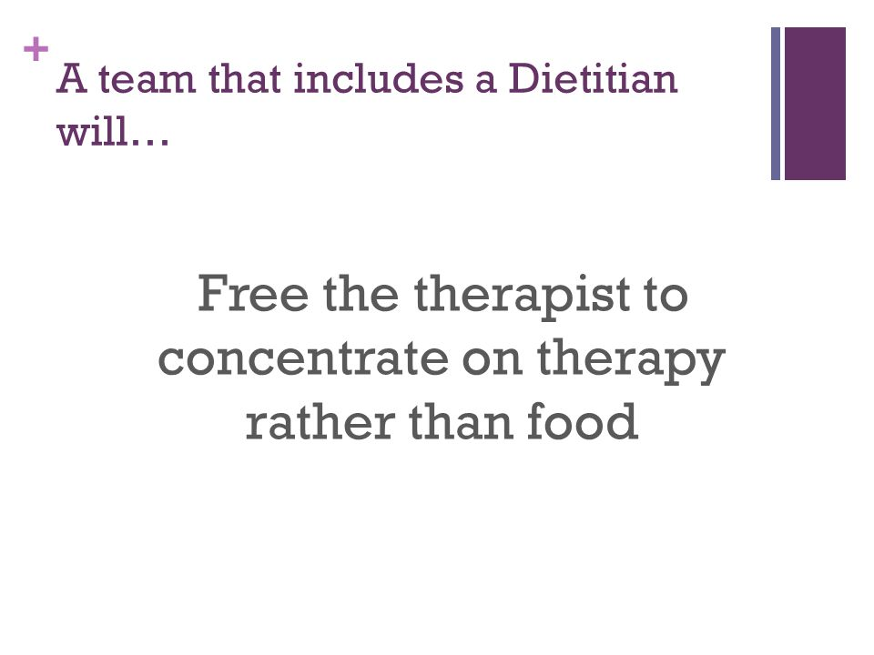 + A team that includes a Dietitian will… Free the therapist to concentrate on therapy rather than food