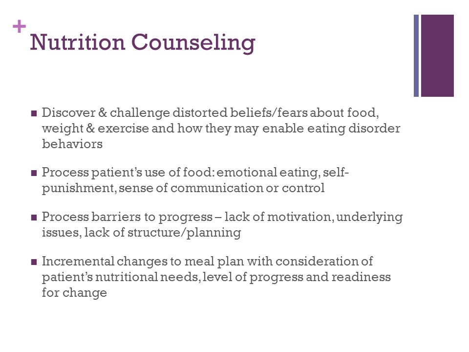 + Nutrition Counseling Discover & challenge distorted beliefs/fears about food, weight & exercise and how they may enable eating disorder behaviors Process patient's use of food: emotional eating, self- punishment, sense of communication or control Process barriers to progress – lack of motivation, underlying issues, lack of structure/planning Incremental changes to meal plan with consideration of patient's nutritional needs, level of progress and readiness for change