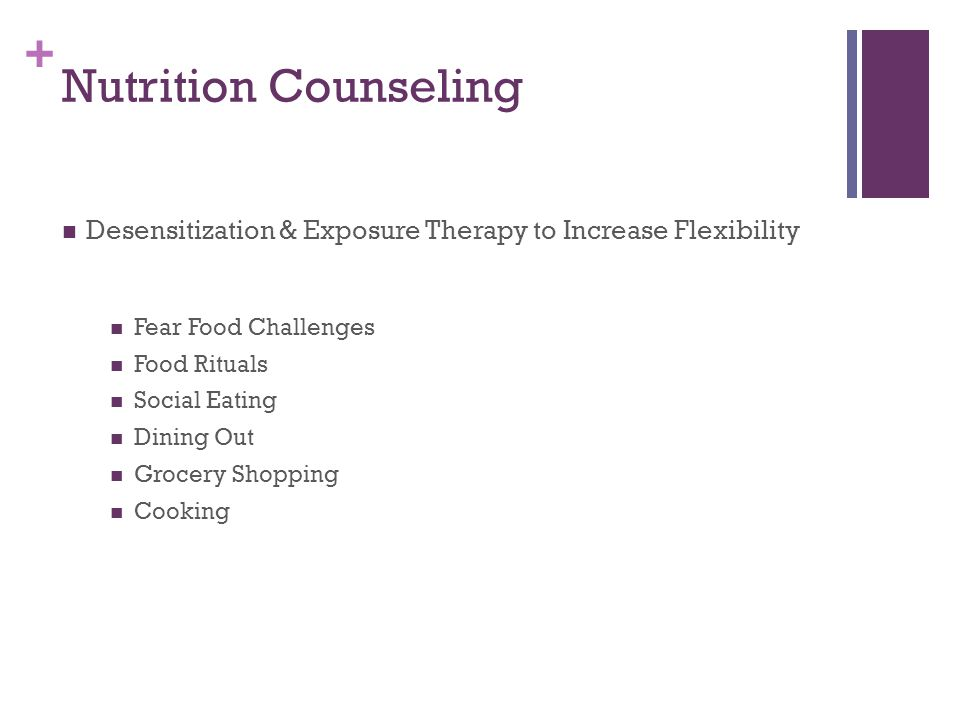 + Nutrition Counseling Desensitization & Exposure Therapy to Increase Flexibility Fear Food Challenges Food Rituals Social Eating Dining Out Grocery Shopping Cooking