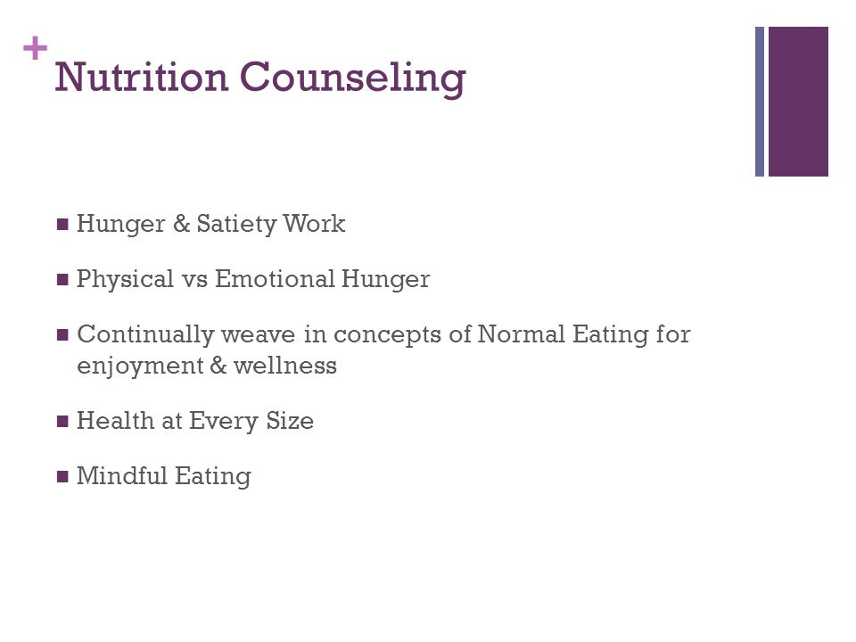 + Nutrition Counseling Hunger & Satiety Work Physical vs Emotional Hunger Continually weave in concepts of Normal Eating for enjoyment & wellness Health at Every Size Mindful Eating