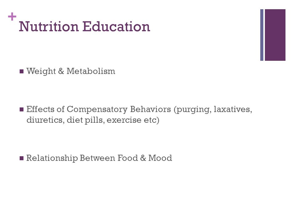 + Nutrition Education Weight & Metabolism Effects of Compensatory Behaviors (purging, laxatives, diuretics, diet pills, exercise etc) Relationship Between Food & Mood