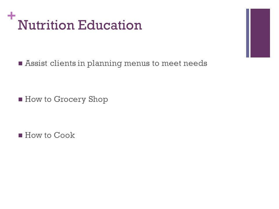 + Nutrition Education Assist clients in planning menus to meet needs How to Grocery Shop How to Cook