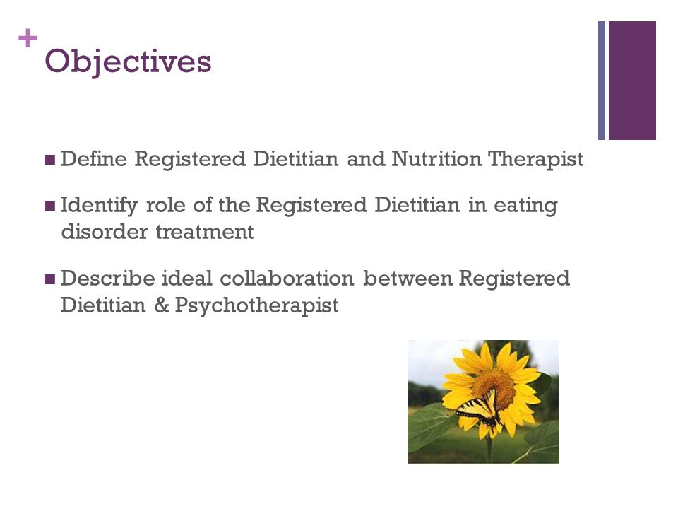 + Objectives Define Registered Dietitian and Nutrition Therapist Identify role of the Registered Dietitian in eating disorder treatment Describe ideal collaboration between Registered Dietitian & Psychotherapist