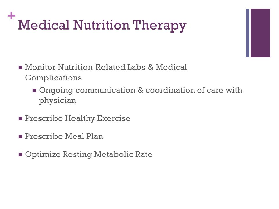 + Medical Nutrition Therapy Monitor Nutrition-Related Labs & Medical Complications Ongoing communication & coordination of care with physician Prescribe Healthy Exercise Prescribe Meal Plan Optimize Resting Metabolic Rate