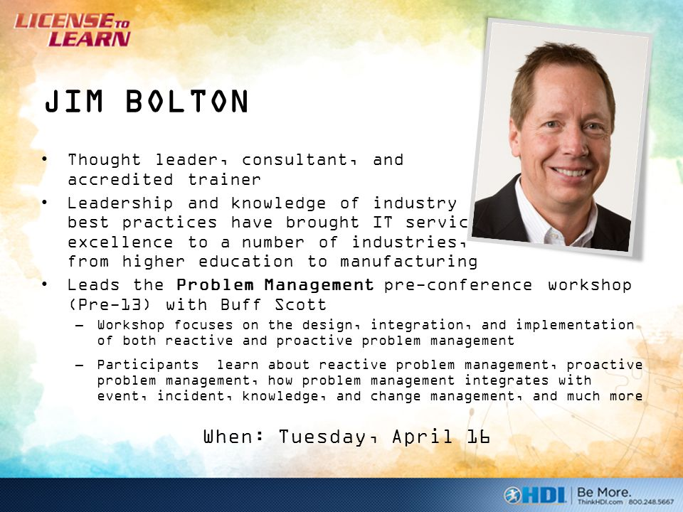 JIM BOLTON Thought leader, consultant, and accredited trainer Leadership and knowledge of industry best practices have brought IT service excellence to a number of industries, from higher education to manufacturing Leads the Problem Management pre-conference workshop (Pre-13) with Buff Scott –Workshop focuses on the design, integration, and implementation of both reactive and proactive problem management –Participants learn about reactive problem management, proactive problem management, how problem management integrates with event, incident, knowledge, and change management, and much more When: Tuesday, April 16