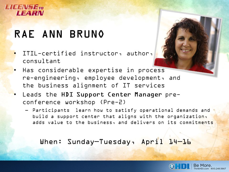 RAE ANN BRUNO ITIL-certified instructor, author, and consultant Has considerable expertise in process re-engineering, employee development, and the business alignment of IT services Leads the HDI Support Center Manager pre- conference workshop (Pre-2) –Participants learn how to satisfy operational demands and build a support center that aligns with the organization, adds value to the business, and delivers on its commitments When: Sunday—Tuesday, April 14—16