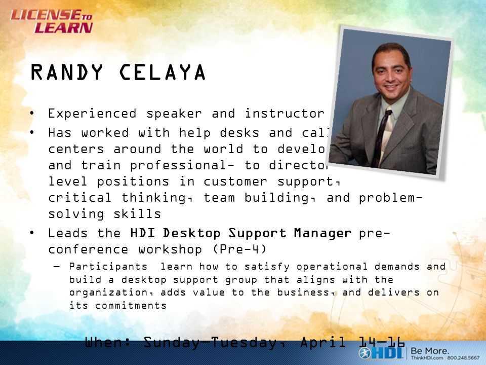 RANDY CELAYA Experienced speaker and instructor Has worked with help desks and call centers around the world to develop and train professional- to director- level positions in customer support, critical thinking, team building, and problem- solving skills Leads the HDI Desktop Support Manager pre- conference workshop (Pre-4) –Participants learn how to satisfy operational demands and build a desktop support group that aligns with the organization, adds value to the business, and delivers on its commitments When: Sunday—Tuesday, April 14—16
