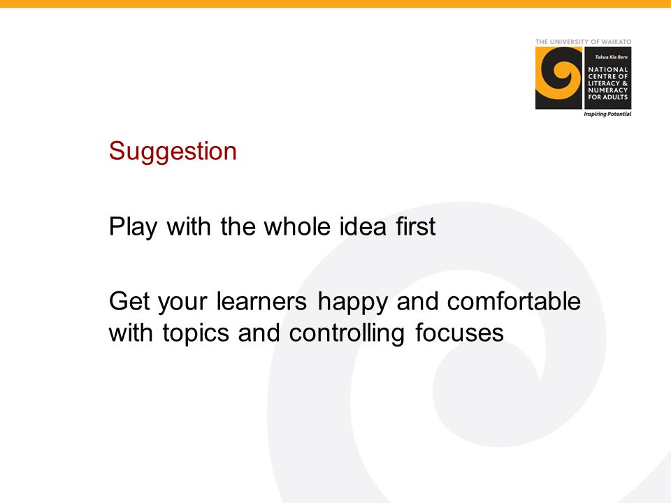 Suggestion Play with the whole idea first Get your learners happy and comfortable with topics and controlling focuses
