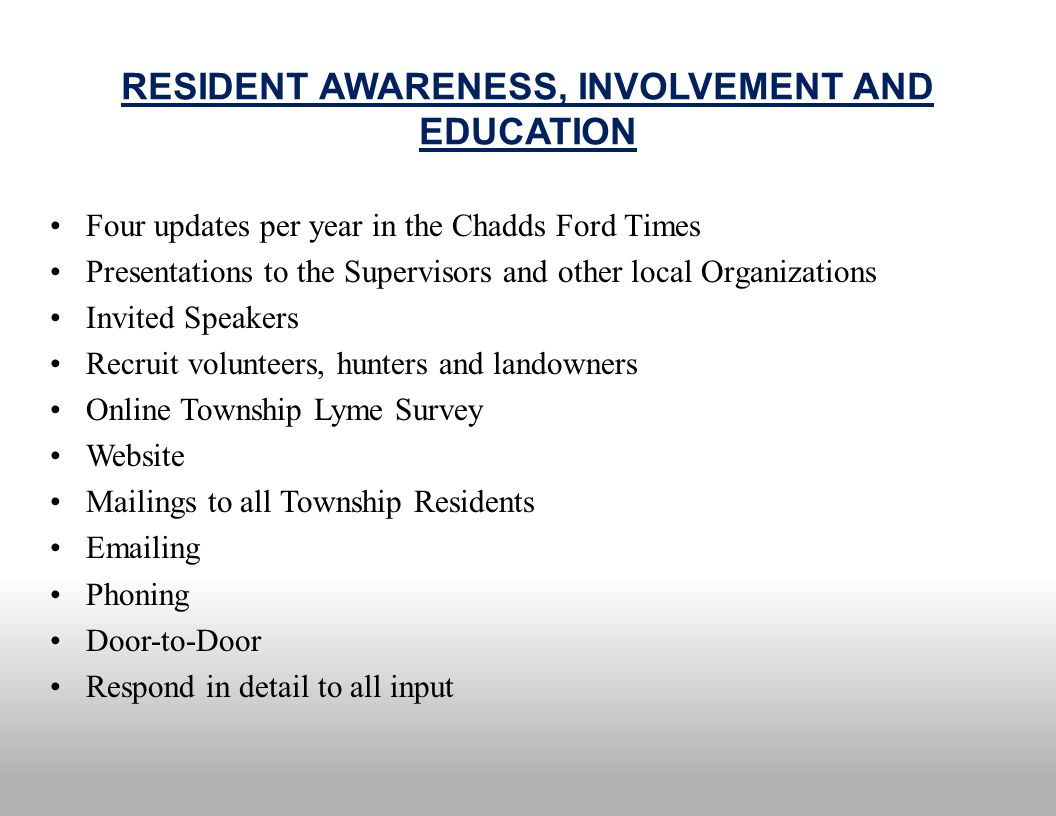 RESIDENT AWARENESS, INVOLVEMENT AND EDUCATION Four updates per year in the Chadds Ford Times Presentations to the Supervisors and other local Organizations Invited Speakers Recruit volunteers, hunters and landowners Online Township Lyme Survey Website Mailings to all Township Residents Emailing Phoning Door-to-Door Respond in detail to all input