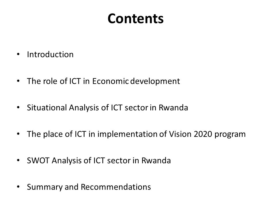 Contents Introduction The role of ICT in Economic development Situational Analysis of ICT sector in Rwanda The place of ICT in implementation of Vision 2020 program SWOT Analysis of ICT sector in Rwanda Summary and Recommendations
