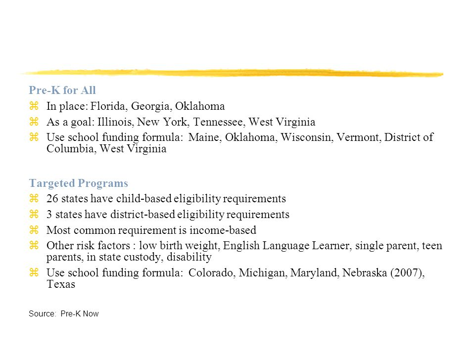 Pre-K for All zIn place: Florida, Georgia, Oklahoma zAs a goal: Illinois, New York, Tennessee, West Virginia zUse school funding formula: Maine, Oklahoma, Wisconsin, Vermont, District of Columbia, West Virginia Targeted Programs z26 states have child-based eligibility requirements z3 states have district-based eligibility requirements zMost common requirement is income-based zOther risk factors : low birth weight, English Language Learner, single parent, teen parents, in state custody, disability zUse school funding formula: Colorado, Michigan, Maryland, Nebraska (2007), Texas Source: Pre-K Now