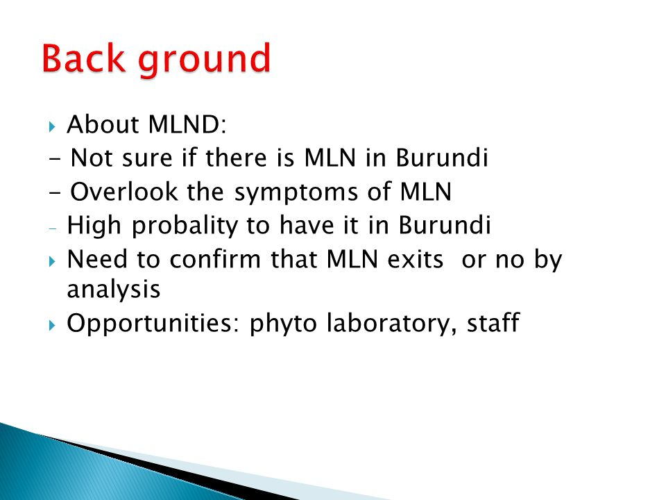 About MLND: - Not sure if there is MLN in Burundi - Overlook the symptoms of MLN - High probality to have it in Burundi  Need to confirm that MLN exits or no by analysis  Opportunities: phyto laboratory, staff