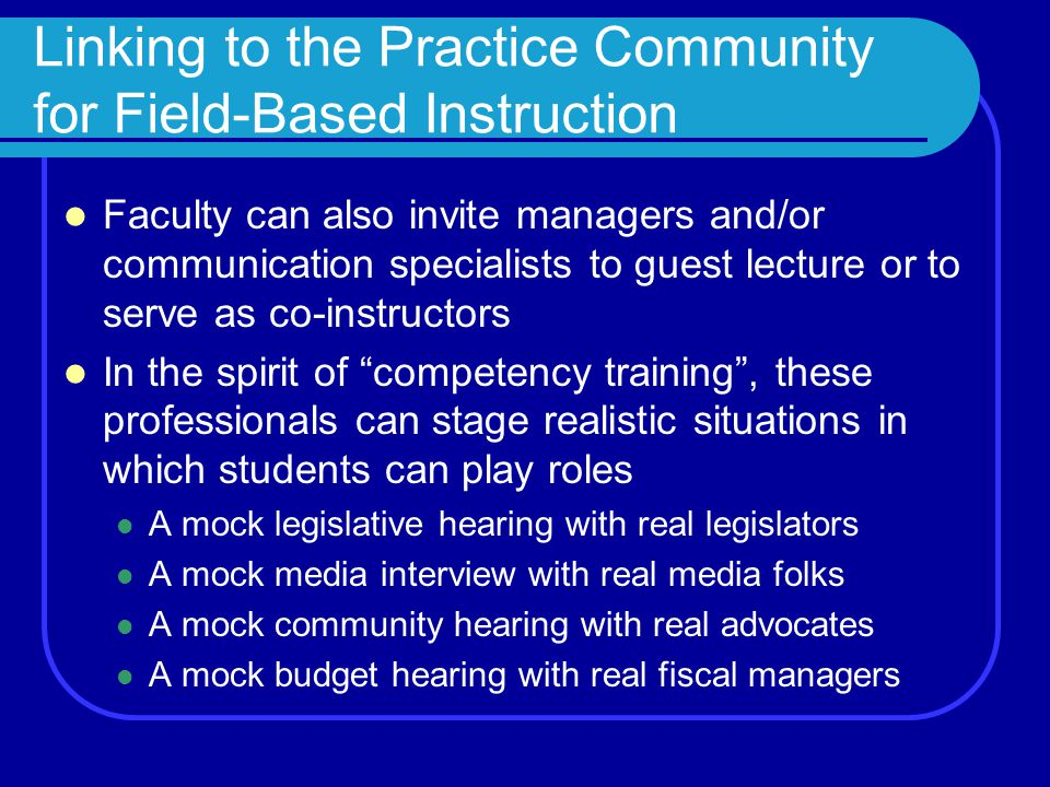 Linking to the Practice Community for Field-Based Instruction Faculty can also invite managers and/or communication specialists to guest lecture or to serve as co-instructors In the spirit of competency training , these professionals can stage realistic situations in which students can play roles A mock legislative hearing with real legislators A mock media interview with real media folks A mock community hearing with real advocates A mock budget hearing with real fiscal managers