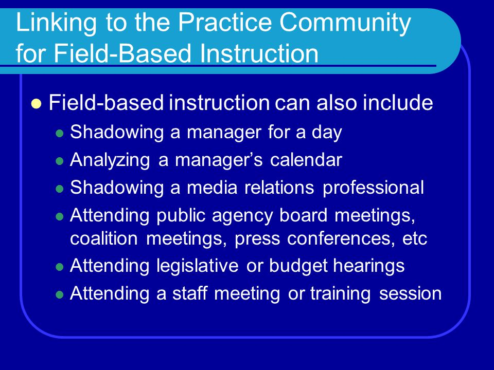 Linking to the Practice Community for Field-Based Instruction Field-based instruction can also include Shadowing a manager for a day Analyzing a manager's calendar Shadowing a media relations professional Attending public agency board meetings, coalition meetings, press conferences, etc Attending legislative or budget hearings Attending a staff meeting or training session