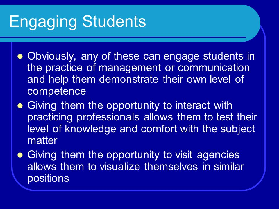 Engaging Students Obviously, any of these can engage students in the practice of management or communication and help them demonstrate their own level of competence Giving them the opportunity to interact with practicing professionals allows them to test their level of knowledge and comfort with the subject matter Giving them the opportunity to visit agencies allows them to visualize themselves in similar positions