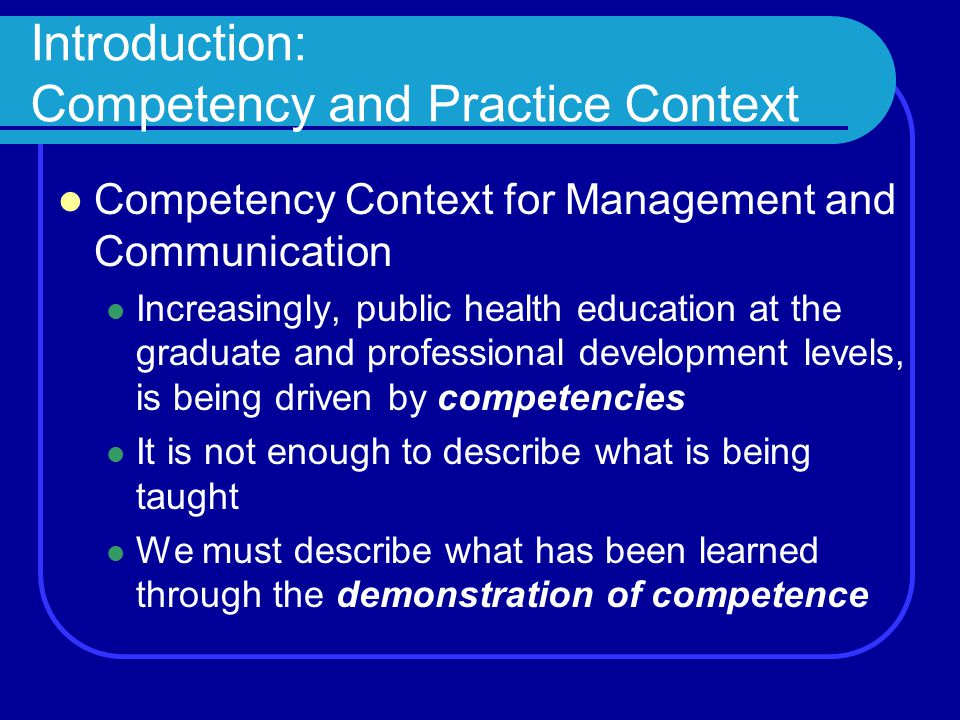 Introduction: Competency and Practice Context Competency Context for Management and Communication Increasingly, public health education at the graduate and professional development levels, is being driven by competencies It is not enough to describe what is being taught We must describe what has been learned through the demonstration of competence